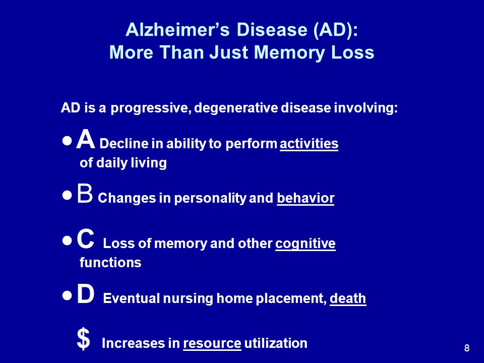 8 Alzheimer's Disease (AD): More Than Just Memory Loss AD is a progressive, degenerative disease involving:  A Decline in ability to perform activiti