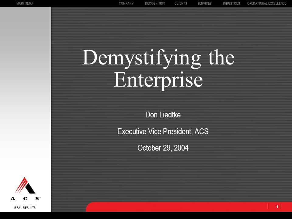 MAIN MENU REAL RESULTS CLIENTSOPERATIONAL EXCELLENCECOMPANYSERVICESINDUSTRIESRECOGNITION 1 Demystifying the Enterprise Don Liedtke Executive Vice President, ACS October 29, 2004