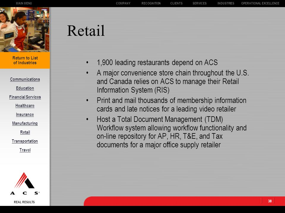 REAL RESULTS CLIENTSOPERATIONAL EXCELLENCECOMPANYSERVICESINDUSTRIESMAIN MENURECOGNITION 37 Manufacturing 6 million invoices processed annually for a major manufacturing company $20 billion in gross payroll per year for 350,000 employees for a leading automotive manufacturer Cut invoice processing costs for a Fortune 10 company in half, while reducing their average invoice cycle time from 53 hours to 15.