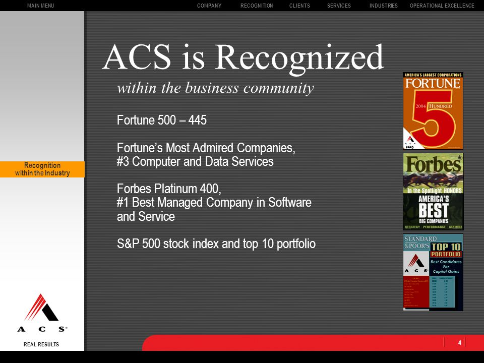 MAIN MENU REAL RESULTS CLIENTSOPERATIONAL EXCELLENCECOMPANYSERVICESINDUSTRIESRECOGNITION 4 ACS is Recognized Fortune 500 – 445 Fortune's Most Admired Companies, #3 Computer and Data Services Forbes Platinum 400, #1 Best Managed Company in Software and Service S&P 500 stock index and top 10 portfolio within the business community Recognition within the Industry
