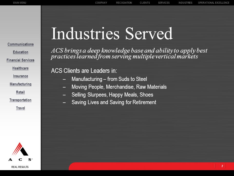 MAIN MENU REAL RESULTS CLIENTSOPERATIONAL EXCELLENCECOMPANYSERVICESINDUSTRIESRECOGNITION 6 Service Offerings ACS is a true end-to-end service provider working with you to attain your business goals –Ensure Best Practices, Skills, and Technology –Lower Costs and Improve Productivity –Improve Accuracy and Customer Experience –Access Global Technology Infrastructure –Leverage Resources, Facilities, and Relationships Focus on Board Room issues, not the components Ala carte services have create a backlash in executive suites Administration Customer Care Finance & Accounting Human Resources Information Technology Outsourcing Payment Services
