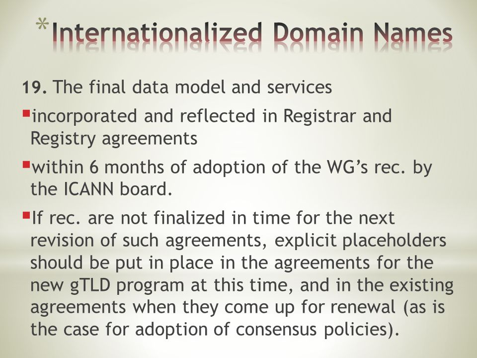 19. The final data model and services  incorporated and reflected in Registrar and Registry agreements  within 6 months of adoption of the WG's rec.