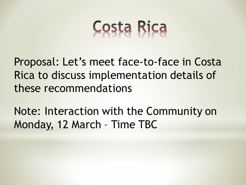 Proposal: Let's meet face-to-face in Costa Rica to discuss implementation details of these recommendations Note: Interaction with the Community on Monday, 12 March – Time TBC
