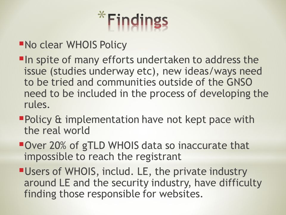  No clear WHOIS Policy  In spite of many efforts undertaken to address the issue (studies underway etc), new ideas/ways need to be tried and communities outside of the GNSO need to be included in the process of developing the rules.