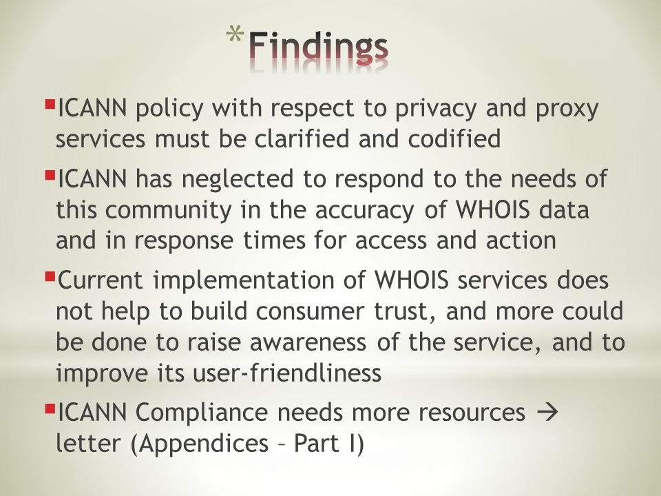  ICANN policy with respect to privacy and proxy services must be clarified and codified  ICANN has neglected to respond to the needs of this community in the accuracy of WHOIS data and in response times for access and action  Current implementation of WHOIS services does not help to build consumer trust, and more could be done to raise awareness of the service, and to improve its user-friendliness  ICANN Compliance needs more resources  letter (Appendices – Part I)