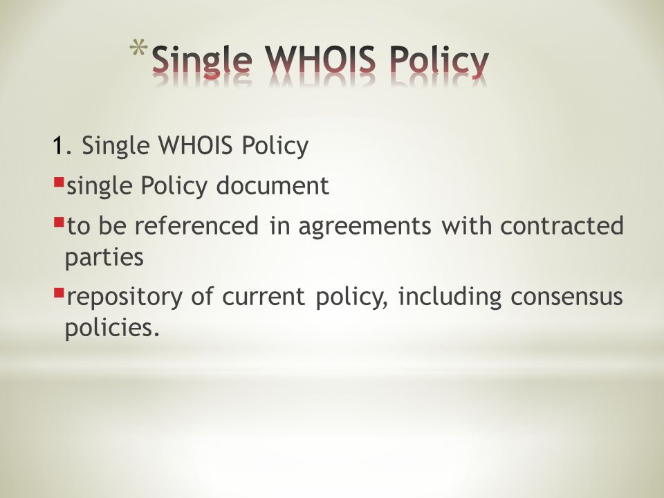 1. Single WHOIS Policy  single Policy document  to be referenced in agreements with contracted parties  repository of current policy, including con