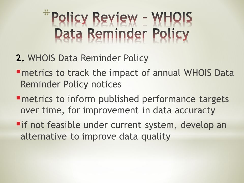 2. WHOIS Data Reminder Policy  metrics to track the impact of annual WHOIS Data Reminder Policy notices  metrics to inform published performance tar