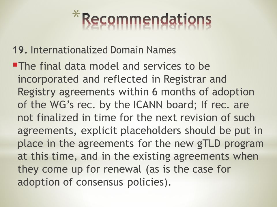 19. Internationalized Domain Names  The final data model and services to be incorporated and reflected in Registrar and Registry agreements within 6