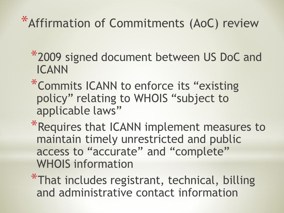 "* Affirmation of Commitments (AoC) review * 2009 signed document between US DoC and ICANN * Commits ICANN to enforce its ""existing policy"" relating to"