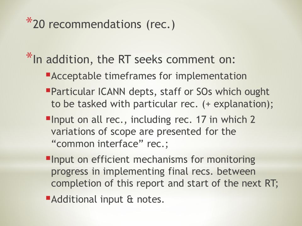 * 20 recommendations (rec.) * In addition, the RT seeks comment on:  Acceptable timeframes for implementation  Particular ICANN depts, staff or SOs which ought to be tasked with particular rec.
