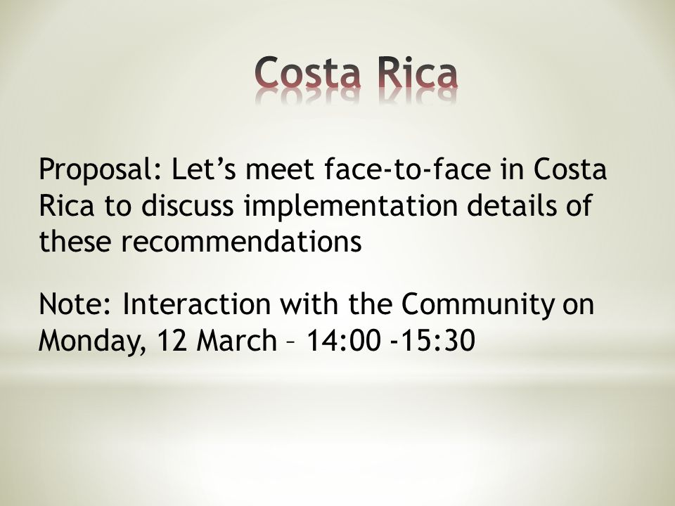 Proposal: Let's meet face-to-face in Costa Rica to discuss implementation details of these recommendations Note: Interaction with the Community on Monday, 12 March – 14:00 -15:30
