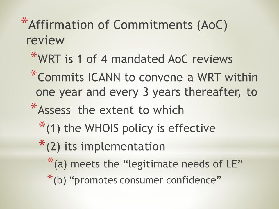 * Affirmation of Commitments (AoC) review * WRT is 1 of 4 mandated AoC reviews * Commits ICANN to convene a WRT within one year and every 3 years ther