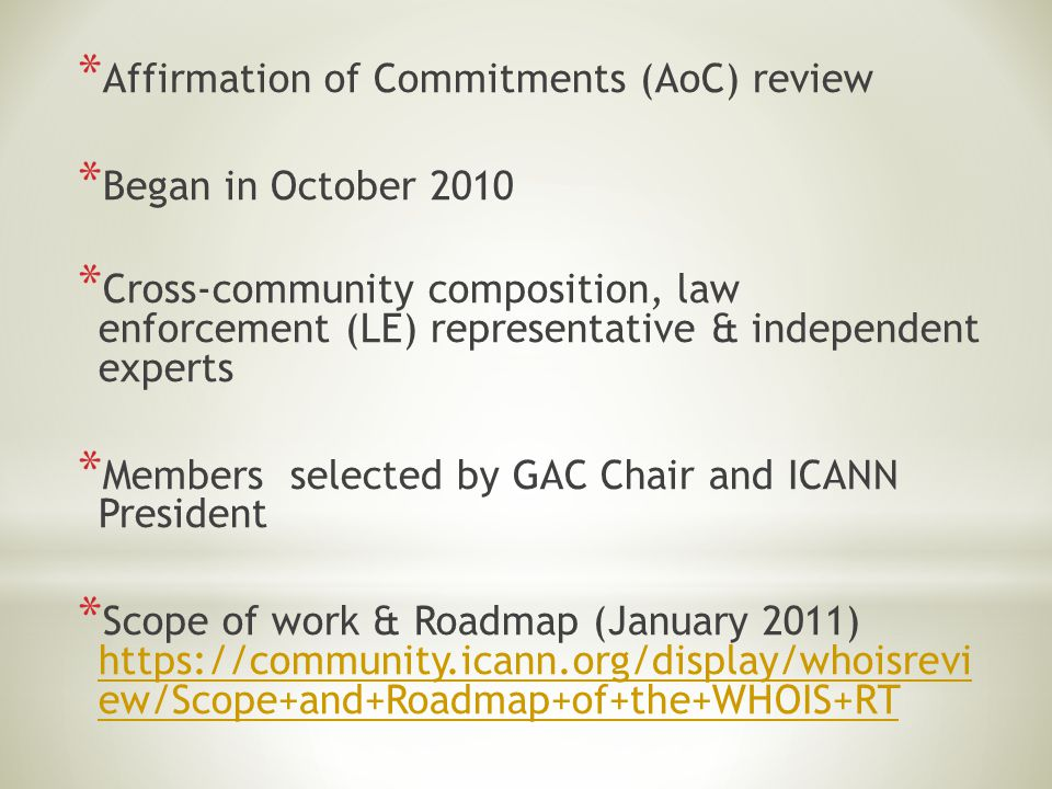 * Affirmation of Commitments (AoC) review * Began in October 2010 * Cross-community composition, law enforcement (LE) representative & independent experts * Members selected by GAC Chair and ICANN President * Scope of work & Roadmap (January 2011) https://community.icann.org/display/whoisrevi ew/Scope+and+Roadmap+of+the+WHOIS+RT https://community.icann.org/display/whoisrevi ew/Scope+and+Roadmap+of+the+WHOIS+RT