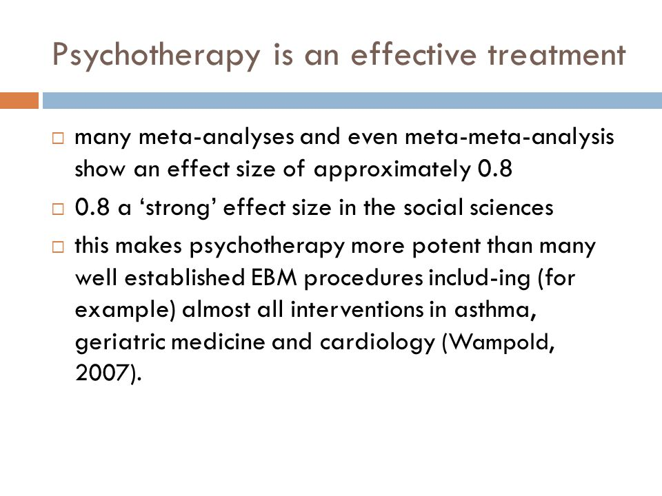 Psychotherapy is an effective treatment  many meta-analyses and even meta-meta-analysis show an effect size of approximately 0.8  0.8 a 'strong' effect size in the social sciences  this makes psychotherapy more potent than many well established EBM procedures includ-ing (for example) almost all interventions in asthma, geriatric medicine and cardiology (Wampold, 2007).