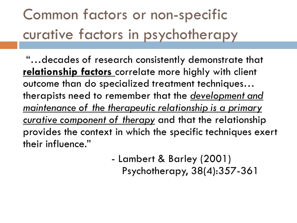 Common factors or non-specific curative factors in psychotherapy …decades of research consistently demonstrate that relationship factors correlate more highly with client outcome than do specialized treatment techniques… therapists need to remember that the development and maintenance of the therapeutic relationship is a primary curative component of therapy and that the relationship provides the context in which the specific techniques exert their influence. - Lambert & Barley (2001) Psychotherapy, 38(4):357-361