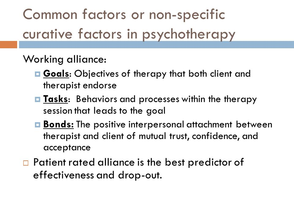 Common factors or non-specific curative factors in psychotherapy Working alliance:  Goals: Objectives of therapy that both client and therapist endorse  Tasks: Behaviors and processes within the therapy session that leads to the goal  Bonds: The positive interpersonal attachment between therapist and client of mutual trust, confidence, and acceptance  Patient rated alliance is the best predictor of effectiveness and drop-out.