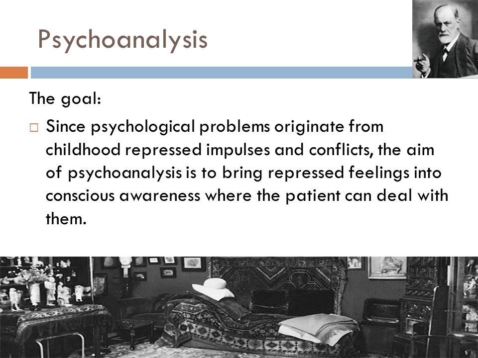 Psychoanalysis The goal:  Since psychological problems originate from childhood repressed impulses and conflicts, the aim of psychoanalysis is to bring repressed feelings into conscious awareness where the patient can deal with them.