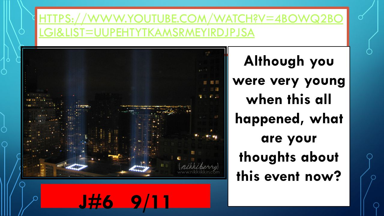 HTTPS://WWW.YOUTUBE.COM/WATCH?V=4BOWQ2BO LGI&LIST=UUPEHTYTKAMSRMEYIRDJPJSA J#6 9/11 Although you were very young when this all happened, what are your thoughts about this event now?