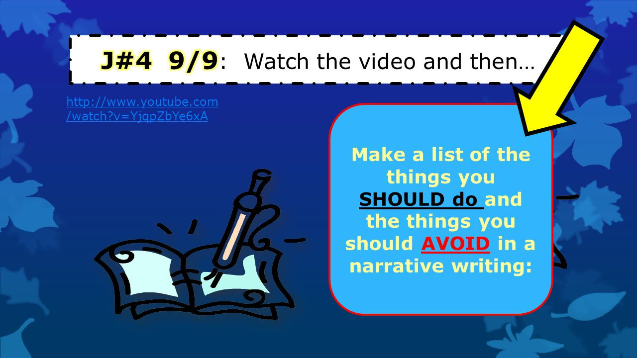 http://www.youtube.com /watch?v=YjqpZbYe6xA Make a list of the things you SHOULD do and the things you should AVOID in a narrative writing: