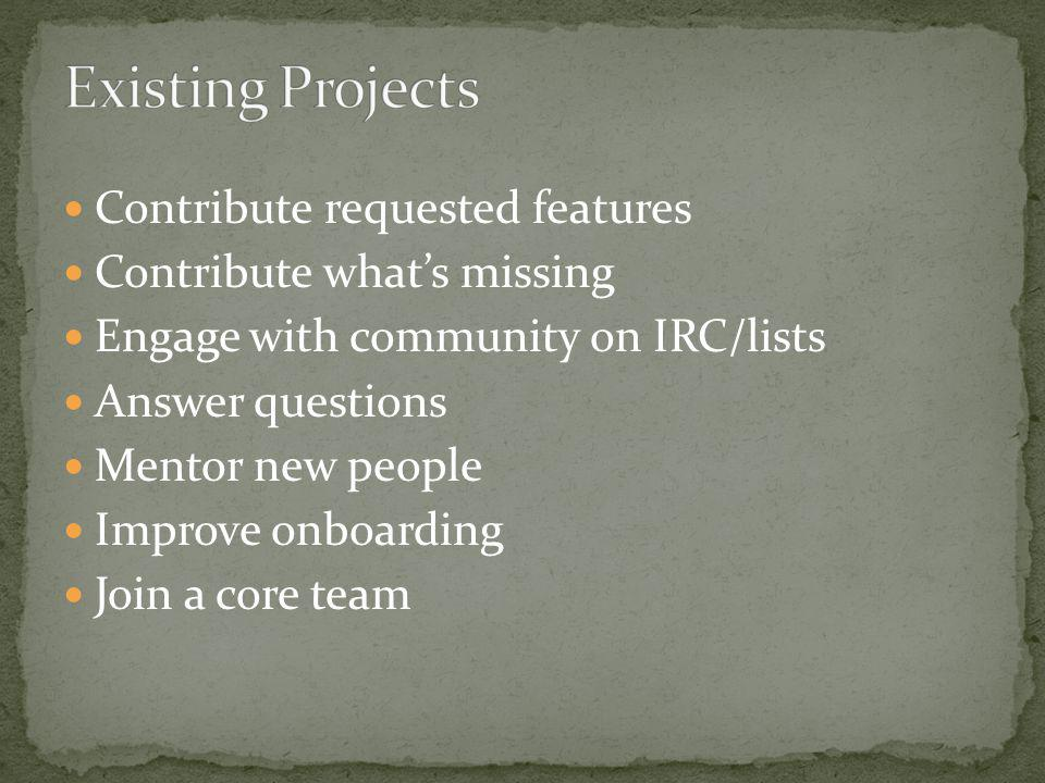 Contribute requested features Contribute what's missing Engage with community on IRC/lists Answer questions Mentor new people Improve onboarding Join a core team