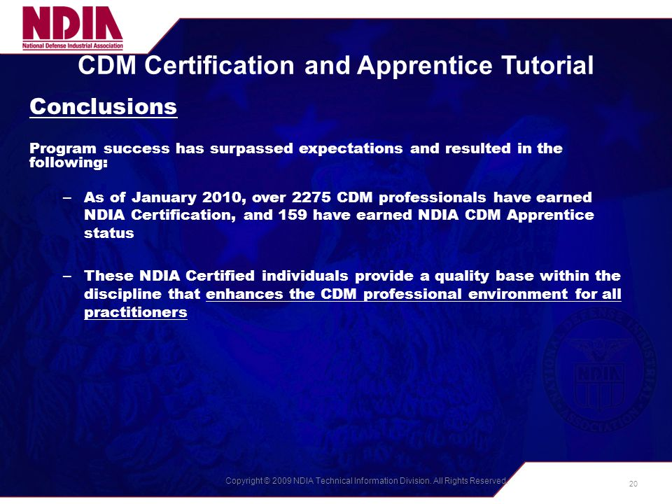 Copyright © 2009 NDIA Technical Information Division. All Rights Reserved. CDM Certification and Apprentice Tutorial Conclusions Program success has s