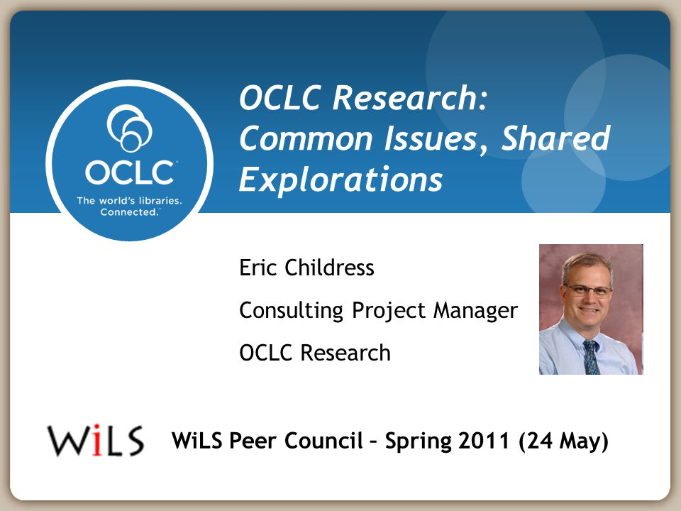 OCLC Research: Common Issues, Shared Explorations Eric Childress Consulting Project Manager OCLC Research WiLS Peer Council – Spring 2011 (24 May)
