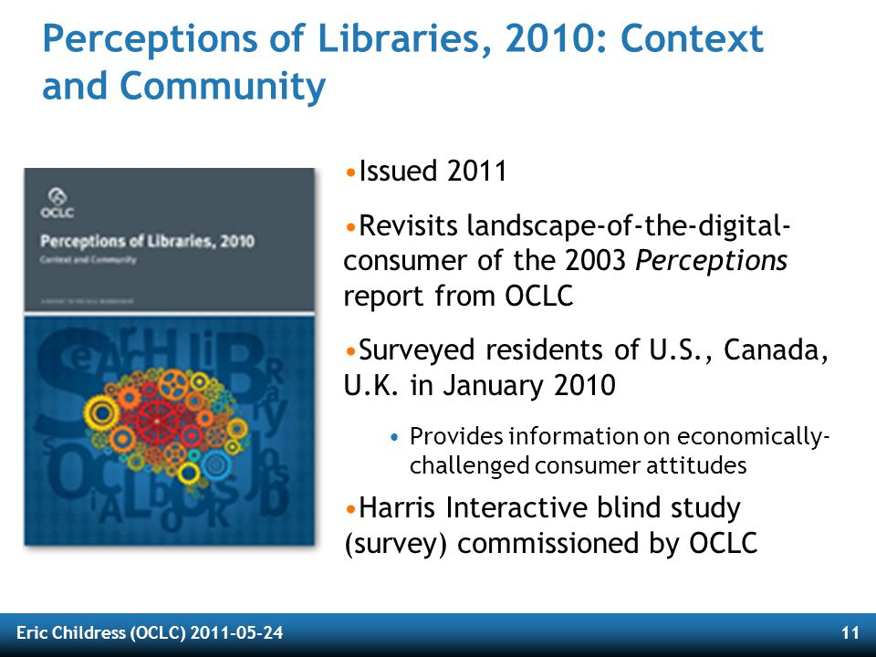 Eric Childress (OCLC) 2011-05-2411 Perceptions of Libraries, 2010: Context and Community Issued 2011 Revisits landscape-of-the-digital- consumer of th