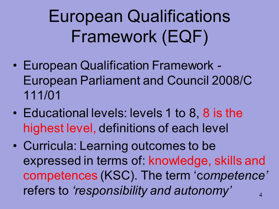 European Qualifications Framework (EQF) European Qualification Framework - European Parliament and Council 2008/C 111/01 Educational levels: levels 1 to 8, 8 is the highest level, definitions of each level Curricula: Learning outcomes to be expressed in terms of: knowledge, skills and competences (KSC).