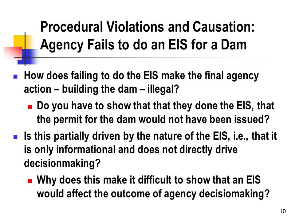 10 Procedural Violations and Causation: Agency Fails to do an EIS for a Dam How does failing to do the EIS make the final agency action – building the dam – illegal.