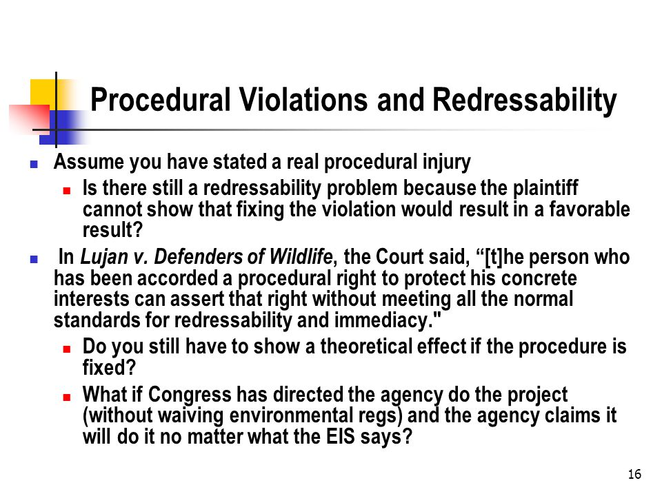 16 Procedural Violations and Redressability Assume you have stated a real procedural injury Is there still a redressability problem because the plaintiff cannot show that fixing the violation would result in a favorable result.