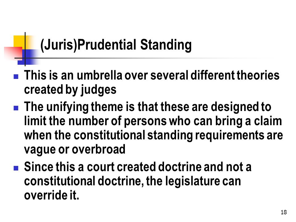 18 (Juris)Prudential Standing This is an umbrella over several different theories created by judges The unifying theme is that these are designed to limit the number of persons who can bring a claim when the constitutional standing requirements are vague or overbroad Since this a court created doctrine and not a constitutional doctrine, the legislature can override it.