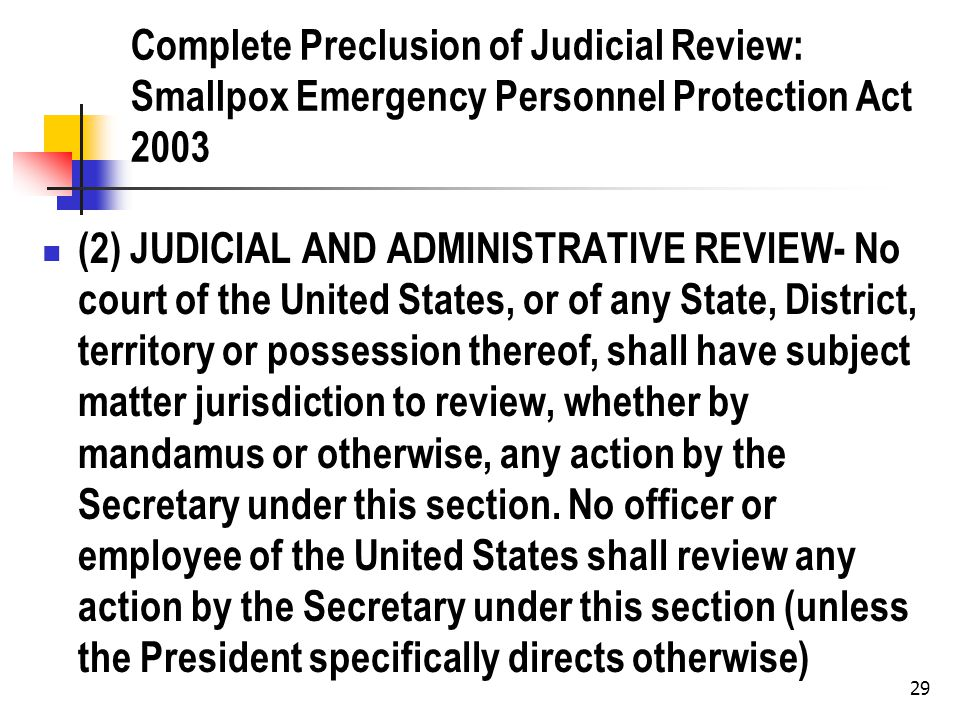 29 Complete Preclusion of Judicial Review: Smallpox Emergency Personnel Protection Act 2003 (2) JUDICIAL AND ADMINISTRATIVE REVIEW- No court of the United States, or of any State, District, territory or possession thereof, shall have subject matter jurisdiction to review, whether by mandamus or otherwise, any action by the Secretary under this section.