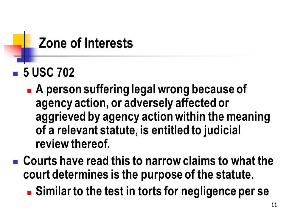 11 Zone of Interests 5 USC 702 A person suffering legal wrong because of agency action, or adversely affected or aggrieved by agency action within the meaning of a relevant statute, is entitled to judicial review thereof.