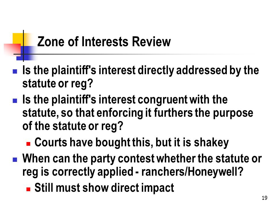 19 Zone of Interests Review Is the plaintiff s interest directly addressed by the statute or reg.