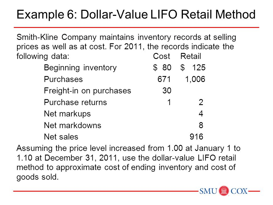Example 6: Dollar-Value LIFO Retail Method Smith-Kline Company maintains inventory records at selling prices as well as at cost. For 2011, the records