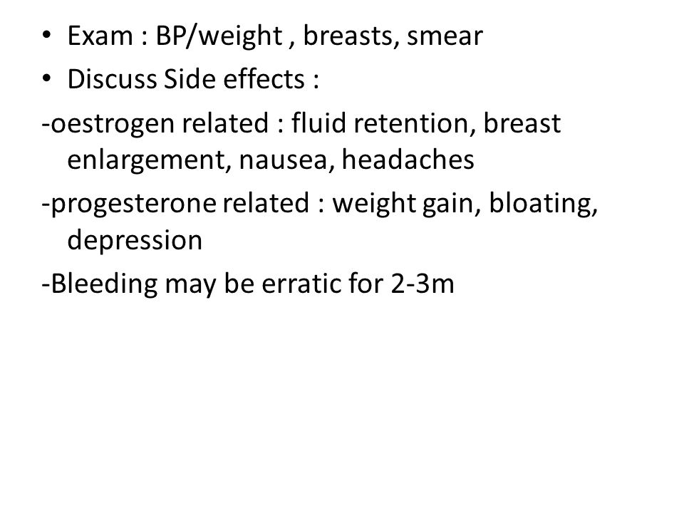 Exam : BP/weight, breasts, smear Discuss Side effects : -oestrogen related : fluid retention, breast enlargement, nausea, headaches -progesterone related : weight gain, bloating, depression -Bleeding may be erratic for 2-3m