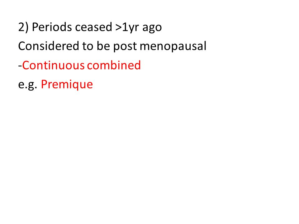 2) Periods ceased >1yr ago Considered to be post menopausal -Continuous combined e.g. Premique