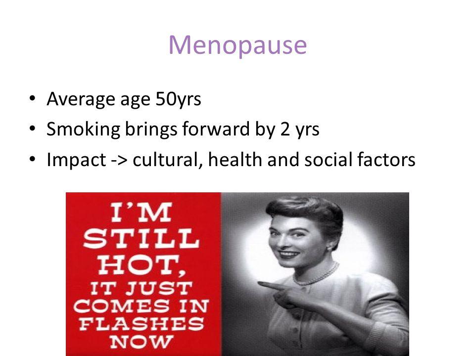Menopause Average age 50yrs Smoking brings forward by 2 yrs Impact -> cultural, health and social factors