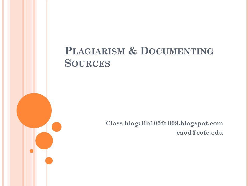 P LAGIARISM & D OCUMENTING S OURCES Class blog: lib105fall09.blogspot.com caod@cofc.edu