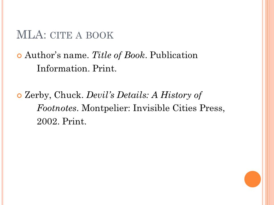MLA: CITE A BOOK Author's name. Title of Book. Publication Information. Print. Zerby, Chuck. Devil's Details: A History of Footnotes. Montpelier: Invi