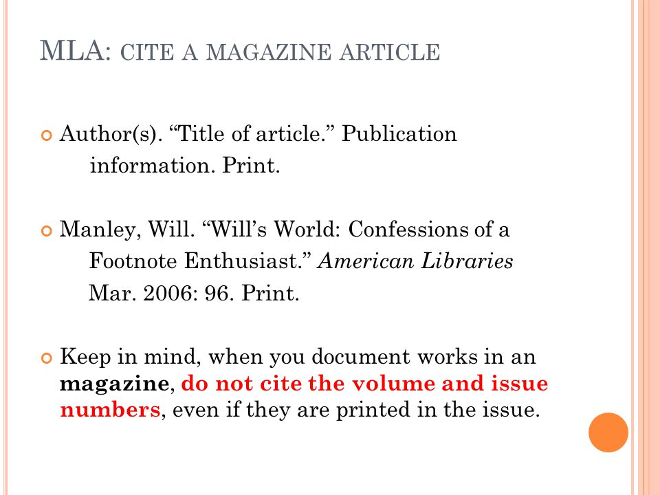 "MLA: CITE A MAGAZINE ARTICLE Author(s). ""Title of article."" Publication information. Print. Manley, Will. ""Will's World: Confessions of a Footnote Ent"