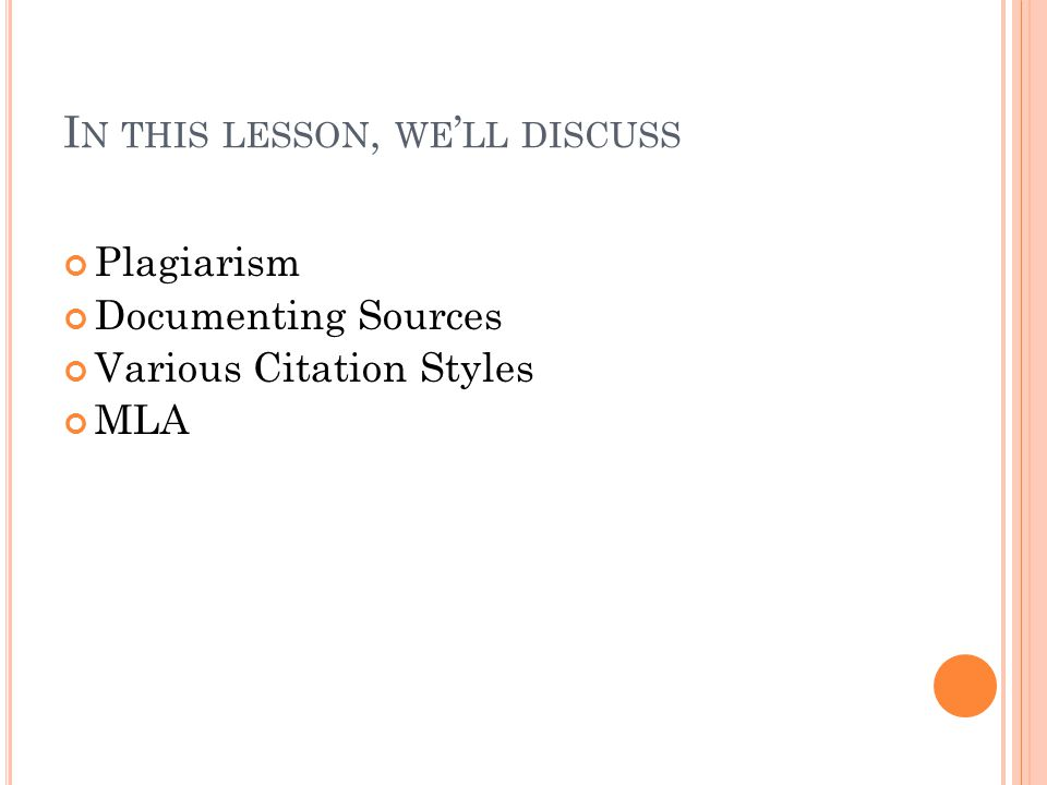 I N THIS LESSON, WE ' LL DISCUSS Plagiarism Documenting Sources Various Citation Styles MLA