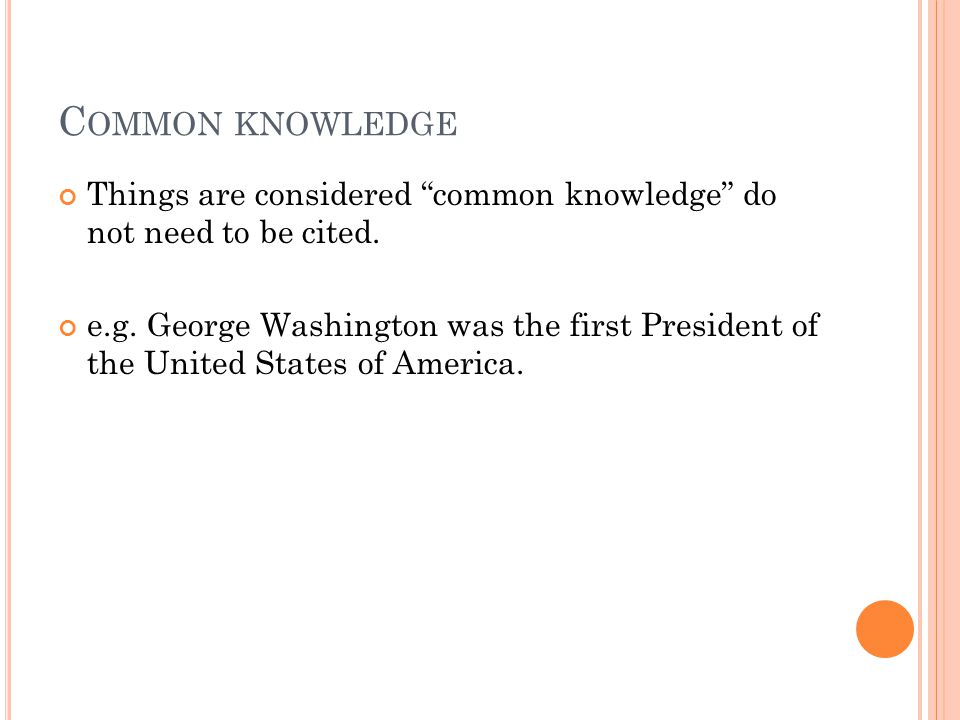 "C OMMON KNOWLEDGE Things are considered ""common knowledge"" do not need to be cited. e.g. George Washington was the first President of the United State"
