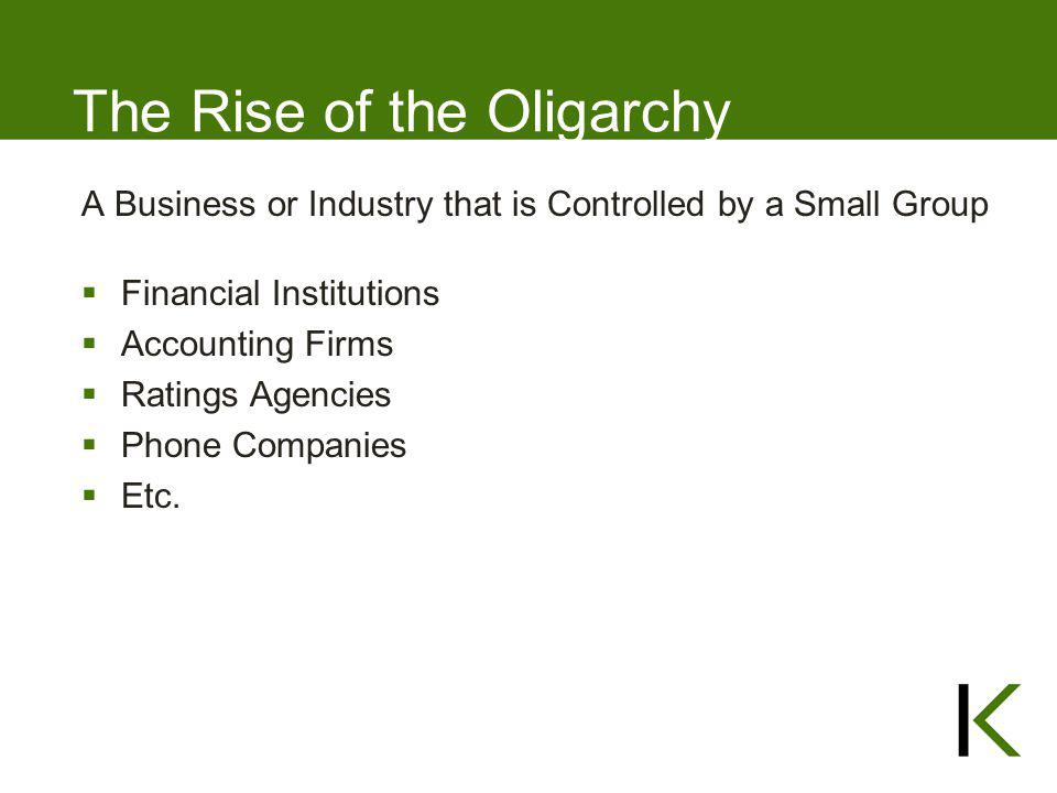 The Rise of the Oligarchy A Business or Industry that is Controlled by a Small Group  Financial Institutions  Accounting Firms  Ratings Agencies 
