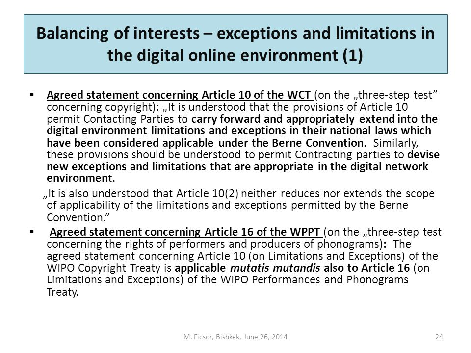 "Balancing of interests – exceptions and limitations in the digital online environment (1)  Agreed statement concerning Article 10 of the WCT (on the ""three-step test concerning copyright): ""It is understood that the provisions of Article 10 permit Contacting Parties to carry forward and appropriately extend into the digital environment limitations and exceptions in their national laws which have been considered applicable under the Berne Convention."