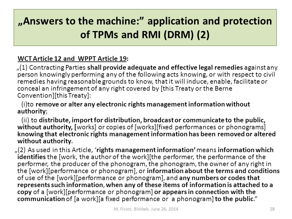 """Answers to the machine: application and protection of TPMs and RMI (DRM) (2) WCT Article 12 and WPPT Article 19: ""(1) Contracting Parties shall provide adequate and effective legal remedies against any person knowingly performing any of the following acts knowing, or with respect to civil remedies having reasonable grounds to know, that it will induce, enable, facilitate or conceal an infringement of any right covered by [this Treaty or the Berne Convention][this Treaty]: (i)to remove or alter any electronic rights management information without authority; (ii) to distribute, import for distribution, broadcast or communicate to the public, without authority, [works] or copies of [works][fixed performances or phonograms] knowing that electronic rights management information has been removed or altered without authority."