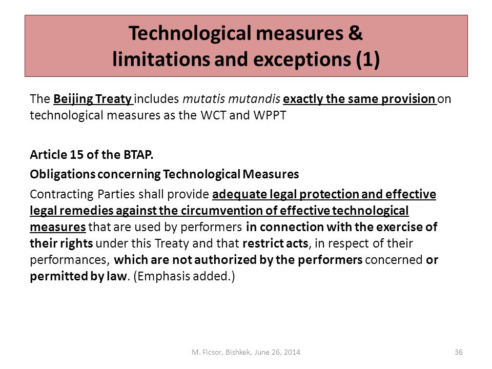 Technological measures & limitations and exceptions (1) The Beijing Treaty includes mutatis mutandis exactly the same provision on technological measures as the WCT and WPPT Article 15 of the BTAP.