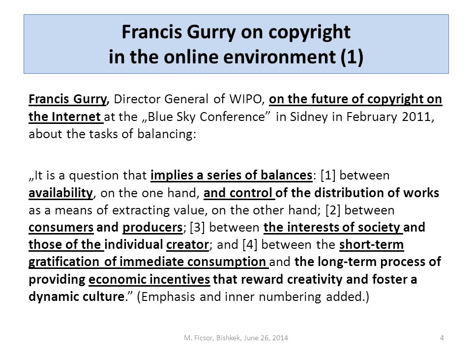 "Francis Gurry on copyright in the online environment (1) Francis Gurry, Director General of WIPO, on the future of copyright on the Internet at the ""Blue Sky Conference in Sidney in February 2011, about the tasks of balancing: ""It is a question that implies a series of balances: [1] between availability, on the one hand, and control of the distribution of works as a means of extracting value, on the other hand; [2] between consumers and producers; [3] between the interests of society and those of the individual creator; and [4] between the short-term gratification of immediate consumption and the long-term process of providing economic incentives that reward creativity and foster a dynamic culture. (Emphasis and inner numbering added.) 4M."