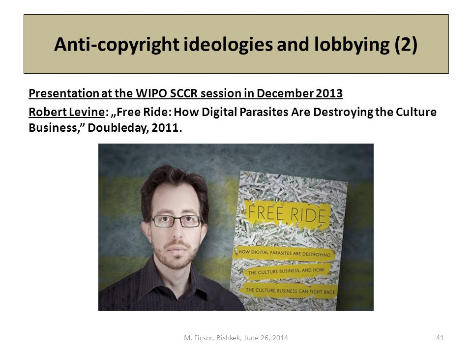 "Anti-copyright ideologies and lobbying (2) Presentation at the WIPO SCCR session in December 2013 Robert Levine: ""Free Ride: How Digital Parasites Are Destroying the Culture Business, Doubleday, 2011."