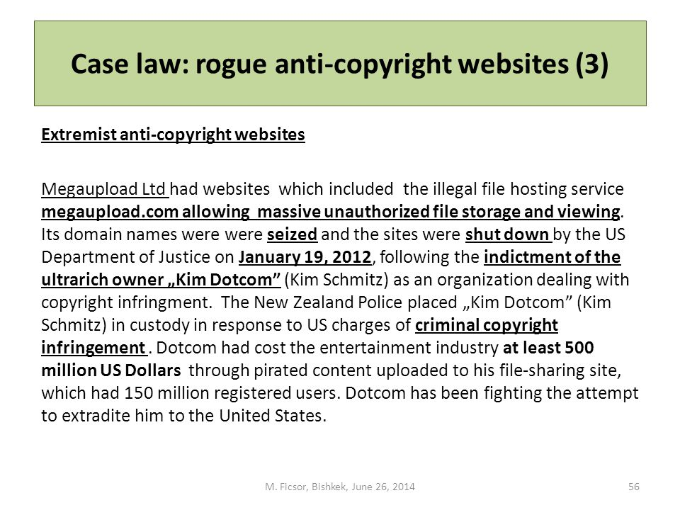 Case law: rogue anti-copyright websites (3) Extremist anti-copyright websites Megaupload Ltd had websites which included the illegal file hosting service megaupload.com allowing massive unauthorized file storage and viewing.